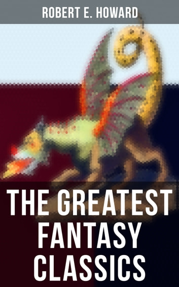 The Greatest Fantasy Classics of Robert E. Howard - Sword & Sorcery Action-Adventures, Time Travel Stories & Tales of Mythical Worlds ebook by Robert E. Howard