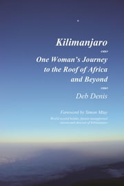 Kilimanjaro One Woman's Journey to the Roof of Africa and Beyond ebook by Deb Denis