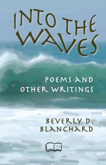 Into the Waves: poems and other writings ebook by Beverly D. Blanchard