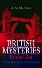 BRITISH MYSTERIES - Boxed Set: 40+ Thriller Classics, Detective Novels & Crime Stories - The Mill House Murder, Dead Men's Money, The Paradise Mystery, The Borough Treasurer, The Root of All Evil, The Charing Cross Mystery, Sea Fog, The Solution of a Mystery… ebook by J. S. Fletcher