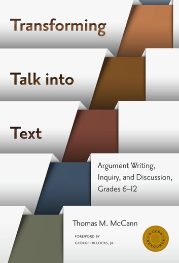 Transforming Talk into Text—Argument Writing, Inquiry, and Discussion, Grades 6-12 ebook by Thomas M. McCann