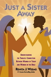Just a Sister Away - Understanding the Timeless Connection Between Women of Today and Women in the Bible ebook by Renita J. Weems