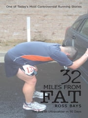 32 Miles From Fat - Fat Boy to Ultrarunner in 90 Days ebook by Ross Bays