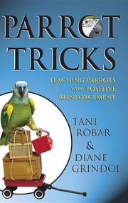 Parrot Tricks - Teaching Parrots with Positive Reinforcement ebook by Tani Robar,Diane Grindol