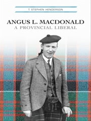 Angus L. Macdonald - A Provincial Liberal ebook by T. Stephen Henderson