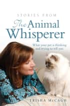 Stories from the Animal Whisperer - What your pet is thinking and trying to tell you ebook by Trisha McCagh