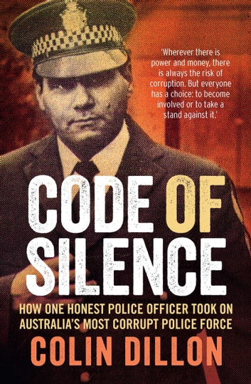 Code of Silence - How one honest police officer took on Australia's most corrupt police force ebook by Colin Dillon,Tom Gilling