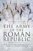 The Army of the Roman Republic - From the Regal Period to the Army of Julius Caesar ebook by Michael Sage