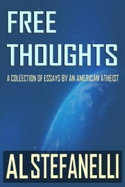 Free Thoughts: A Collection Of Essays By An American Atheist ebook by Al Stefanelli