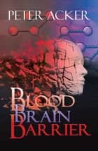 Blood Brain Barrier - A Medical Thriller ebook by Peter Acker