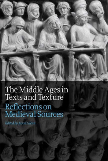 The Middle Ages in Texts and Texture - Reflections on Medieval Sources ebook by Jason Glenn