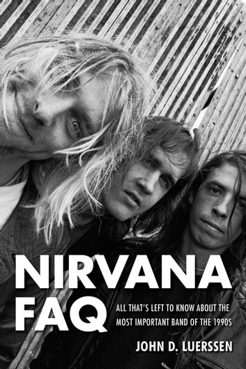 Nirvana FAQ - All That's Left to Know About the Most Important Band of the 1990s ebook by John D. Luerssen
