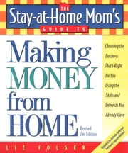 The Stay-at-Home Mom's Guide to Making Money from Home, Revised 2nd Edition - Choosing the Business That's Right for You Using the Skills and Interests You Already Have ebook by Liz Folger