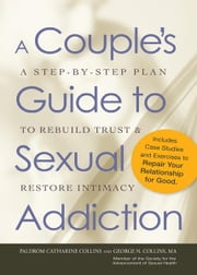 A Couple's Guide to Sexual Addiction: A Step-by-Step Plan to Rebuild Trust and Restore Intimacy ebook by Paldrom Collins,George N. Collins