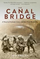 The Canal Bridge - A Novel of Ireland, Love, and the First World War ebook by Tom Phelan
