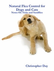 Natural Flea Control for Dogs and Cats: Notes On Ticks and Sandflies ebook by Christopher Day
