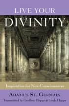 Live Your Divinity: Inspirations for New Consciousness ebook by Saint-Germain, Adamus; Hoppe, Geoffrey and Linda