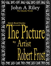 The Picture by Artist Robert Frost ebook by John A Riley
