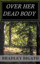 Over Her Dead Body ebook by Bradley Bigato