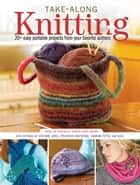 Take-Along Knitting - 20+ Easy Portable Projects from Your Favorite Authors ebook by Editors of North Light Books