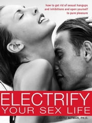 Electrify Your Sex Life - How to Get Rid of Sexual Hangups and Inhibitions and Open Yourself to Pure Pleasure ebook by Carole Altman, Ph.D.