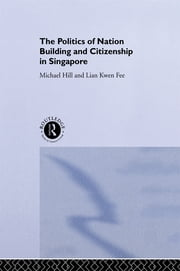 The Politics of Nation Building and Citizenship in Singapore ebook by Michael Hill,Kwen Fee Lian