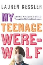My Teenage Werewolf - A Mother, a Daughter, a Journey Through the Thicket of Adolescence ebook by Lauren Kessler