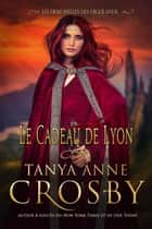 Le Cadeau de Lyon ebook by Tanya Anne Crosby