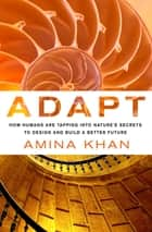 Adapt: How Humans Are Tapping into Nature's Secrets to Design and Build a Better Future - How Humans Are Tapping into Nature's Secrets to Design and Build a Better Future ebook by Amina Khan