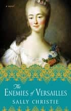 The Enemies of Versailles ebook by A Novel