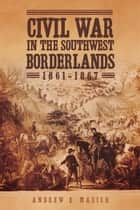 Civil War in the Southwest Borderlands, 1861–1867 ebook by Andrew E. Masich