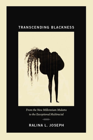 Transcending Blackness - From the New Millennium Mulatta to the Exceptional Multiracial ebook by Ralina L. Joseph