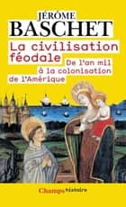 La civilisation féodale - De l'an mil à la colonisation de l'Amérique ebook by Jérôme Baschet