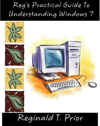 Reg's Practical Guide To Understanding Windows 7 ebook by Reginald Prior