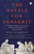 The Battle for Sanskrit: Is Sanskrit Political or Sacred, Oppressive or Liberating, Dead or Alive? ebook by Rajiv Malhotra
