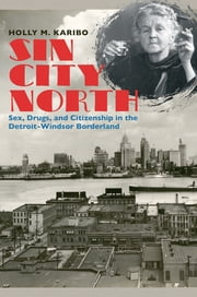 Sin City North - Sex, Drugs, and Citizenship in the Detroit-Windsor Borderland ebook by Holly M. Karibo