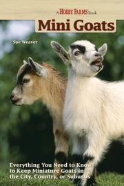 Mini-Goats - Everything You Need to Know to Keep Miniature Goats in the City, Country, or Suburbs ebook by Sue Weaver