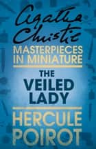 The Veiled Lady: A Hercule Poirot Short Story ebook by Agatha Christie