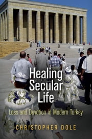 Healing Secular Life - Loss and Devotion in Modern Turkey ebook by Christopher Dole