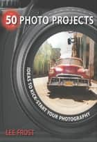 50 Photo Projects - Ideas to Kickstart Your Photography ebook by Lee Frost