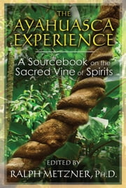 The Ayahuasca Experience - A Sourcebook on the Sacred Vine of Spirits ebook by Ralph Metzner, Ph.D.