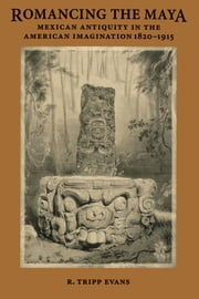 Romancing the Maya - Mexican Antiquity in the American Imagination, 1820-1915 ebook by R. Tripp Evans
