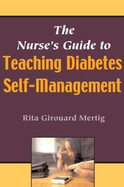 The Nurse's Guide to Teaching Diabetes Self-Management ebook by Mertig, Rita Girouard, MS, RNC, CNS, DE