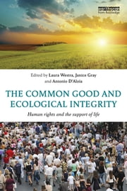 The Common Good and Ecological Integrity - Human Rights and the Support of Life ebook by Laura Westra,Janice Gray,Antonio D'Aloia