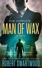 The Complete Man of Wax Series ebook by Robert Swartwood