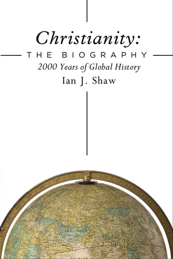 Christianity: The Biography - 2000 Years of Global History ebook by Ian J. Shaw