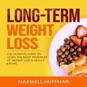 Long-Term Weight Loss: The Ultimate Guide to Learn The Basic Principles of Weight Loss & Healty Eating audiobook by Maxwell Huffman
