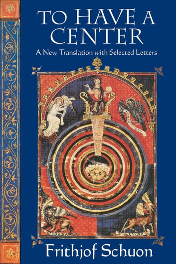 To Have a Center - A New Translation with Selected Letters ebook by Frithjof Schuon