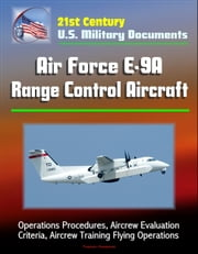21st Century U.S. Military Documents: Air Force E-9A Range Control Aircraft - Operations Procedures, Aircrew Evaluation Criteria, Aircrew Training Flying Operations ebook by Progressive Management