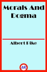 Morals And Dogma (Illustrated) ebook by Albert Pike